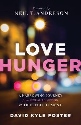 Love Hunger - A Harrowing Journey From Sexual Addiction To True Fulfillment (Paperback): David Kyle Foster