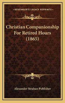 Christian Companionship for Retired Hours (1865) (Hardcover): Alexander Strahan Publisher