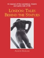 London - The Tales Behind the Statues (Paperback): Alison Haslam