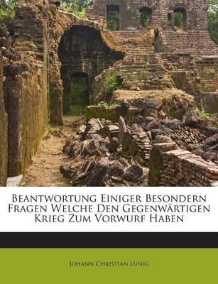 Beantwortung Einiger Besondern Fragen Welche Den Gegenwartigen Krieg Zum Vorwurf Haben (English, German, Paperback): Johann...