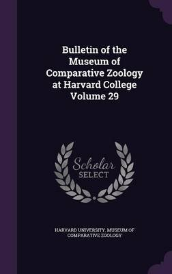 Bulletin of the Museum of Comparative Zoology at Harvard College Volume 29 (Hardcover): Harvard University Museum of Comparativ