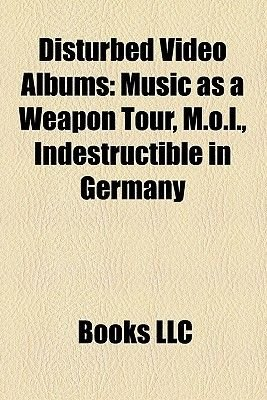 Disturbed Video Albums - Music as a Weapon Tour, M.O.L., Indestructible in Germany (Paperback): Books Llc, Books Group