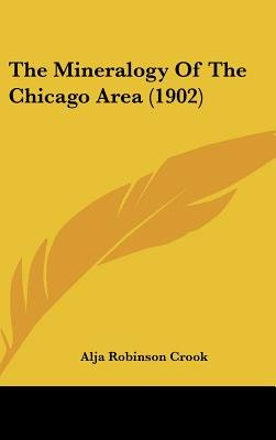 The Mineralogy of the Chicago Area (1902) (Hardcover): Alja Robinson Crook