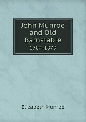 John Munroe and Old Barnstable 1784-1879 (Paperback): Elizabeth Munroe
