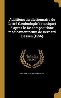 Additions Au Dictionnaire de Littre (Lexicologie Botanique) D'Apres Le de Compositione Medicamentorum de Bernard Dessen...