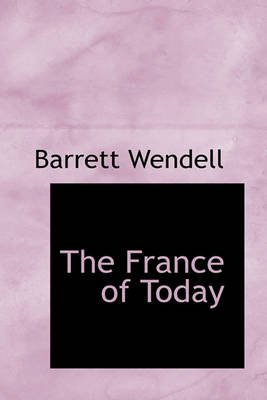 The France of Today (Hardcover): Barrett Wendell