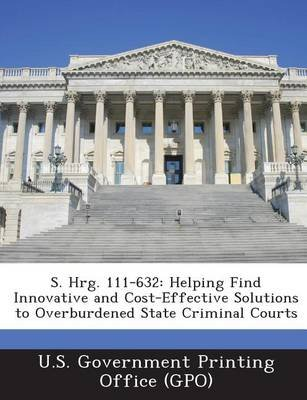 S. Hrg. 111-632 - Helping Find Innovative and Cost-Effective Solutions to Overburdened State Criminal Courts (Paperback): U. S....