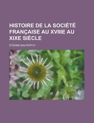 Histoire de La Societe Francaise Au Xviiie Au Xixe Siecle (English, French, Paperback): Us Government, Etienne Malpertuy