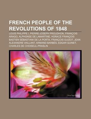 French People of the Revolutions of 1848 - Louis Philippe I, Pierre-Joseph Proudhon, Francois Arago, Alphonse de Lamartine...