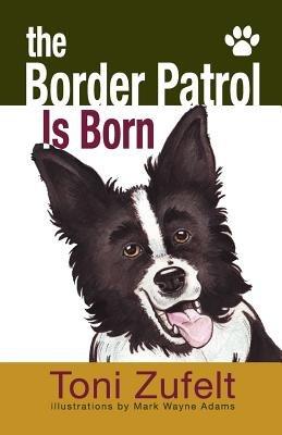 The Border Patrol Is Born (Paperback): Toni Zufelt