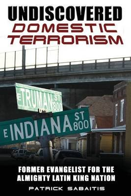 Undiscovered Domestic Terrorism - Former Evangelist for the Almighty Latin King Nation (Paperback): Patrick Sabaitis