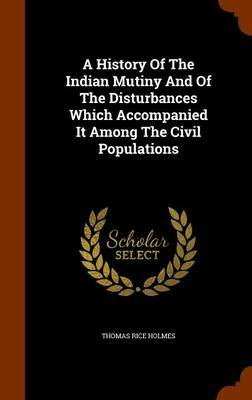 A History of the Indian Mutiny and of the Disturbances Which Accompanied It Among the Civil Populations (Hardcover): Thomas...