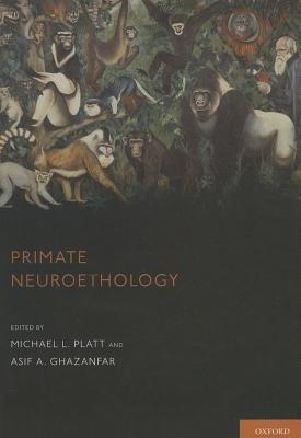 Primate Neuroethology (Hardcover, 2nd): Michael J. Platt, Asif A. Ghazanfar