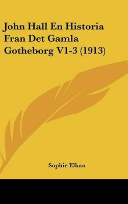 John Hall En Historia Fran Det Gamla Gotheborg V1-3 (1913) (English, Spanish, Swedish, Hardcover): Sophie Elkan