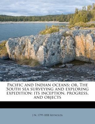 Pacific and Indian Oceans; Or, the South Sea Surveying and Exploring Expedition - Its Inception, Progress, and Objects...