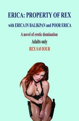 Erica - Property of Rex with Erica in Balikpan and Poor Erica - A Novel of Erotic Domination, BDSM and Bondage (Paperback): Rex...