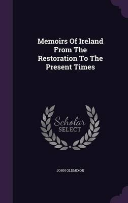 Memoirs of Ireland from the Restoration to the Present Times (Hardcover): John Oldmixon