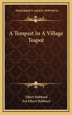A Tempest in a Village Teapot (Hardcover): Elbert Hubbard