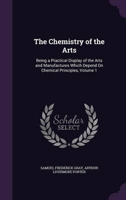 The Chemistry of the Arts - Being a Practical Display of the Arts and Manufactures Which Depend on Chemical Principles, Volume...