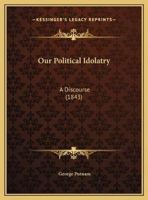 Our Political Idolatry - A Discourse (1843) (Hardcover): George Putnam