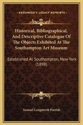 Historical, Bibliographical, and Descriptive Catalogue of the Objects Exhibited at the Southampton Art Museum - Established at...