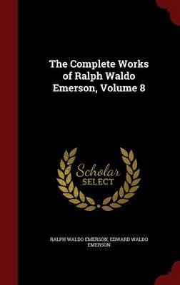 The Complete Works of Ralph Waldo Emerson; Volume 8 (Hardcover): Ralph Waldo Emerson, Edward Waldo Emerson