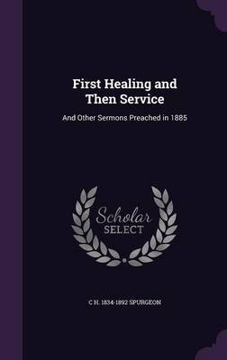 First Healing and Then Service - And Other Sermons Preached in 1885 (Hardcover): C H. 1834-1892 Spurgeon