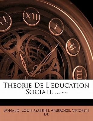 Theorie de L'Education Sociale ... -- (English, French, Paperback): Louis Gabriel Ambroise Vicomte Bonald
