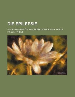 Die Epilepsie; Nach Dem Franzos. Frei Bearb. Von Fr. Wilh. Theile (Paperback): Fr Wilh Theile