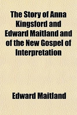 The Story of Anna Kingsford and Edward Maitland and of the New Gospel of Interpretation (Paperback): Edward Maitland