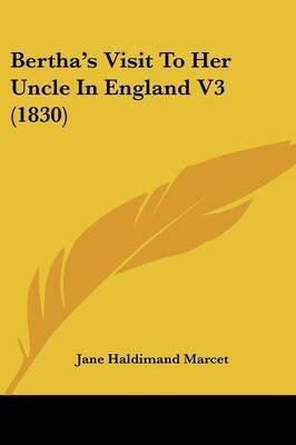 Bertha's Visit to Her Uncle in England V3 (1830) (Paperback): Jane Marcet