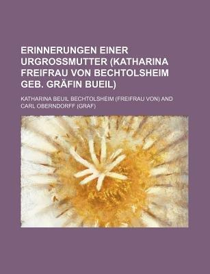 Erinnerungen Einer Urgrossmutter (Katharina Freifrau Von Bechtolsheim Geb. Grafin Bueil); 1787-1825 (English, German,...