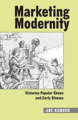 Marketing Modernity - Victorian Popular Shows and Early Cinema (Hardcover): Joe Kember