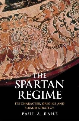 The Spartan Regime - Its Character, Origins, and Grand Strategy (Hardcover): Paul Anthony Rahe