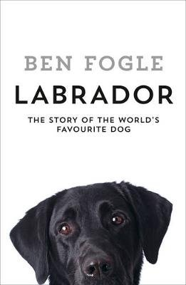 Labrador - The Story of the World's Favourite Dog (Hardcover): Ben Fogle