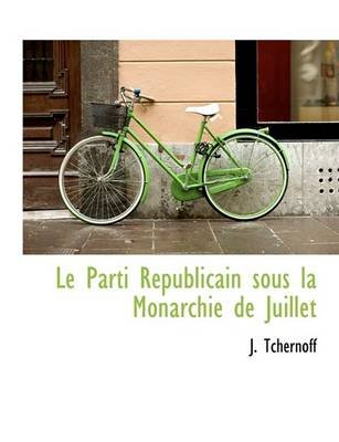 Le Parti R Publicain Sous La Monarchie de Juillet (Hardcover): J. Tchernoff