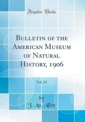 Bulletin of the American Museum of Natural History, 1906, Vol. 22 (Classic Reprint) (Hardcover): Jan Allen