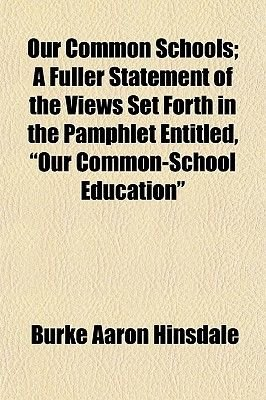 "Our Common Schools; A Fuller Statement of the Views Set Forth in the Pamphlet Entitled, ""Our Common-School Education""..."
