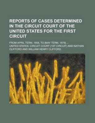Reports of Cases Determined in the Circuit Court of the United States for the First Circuit; From April Term, 1858, to [May...