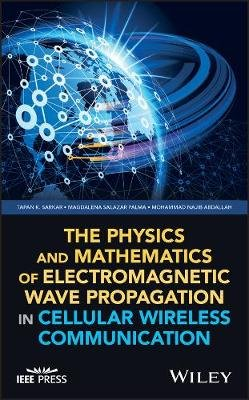 The Physics and Mathematics of Electromagnetic Wave Propagation in Cellular Wireless Communication (Hardcover): Tapan K....