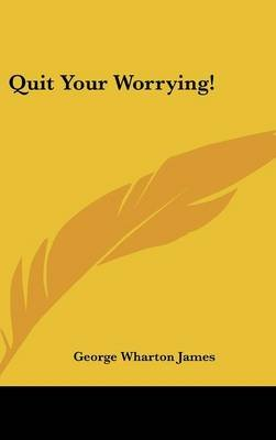 Quit Your Worrying! (Hardcover): George Wharton James