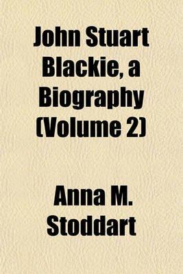 John Stuart Blackie, a Biography (Volume 2) (Paperback): Anna M. Stoddart