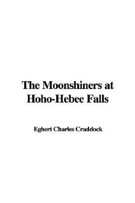 The Moonshiners at Hoho-Hebee Falls (Paperback): Egbert Charles Craddock