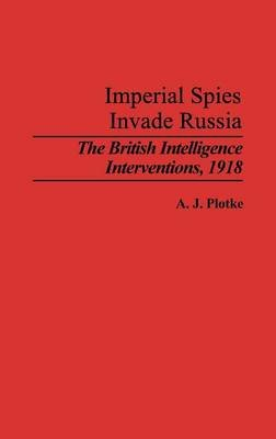 Imperial Spies Invade Russia - The British Intelligence Interventions, 1918 (Hardcover, New): A.J. Plotke