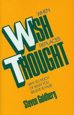 When Wish Replaces Thought - Why So Much of What You Believe is False (Hardcover, New): Steven Goldberg