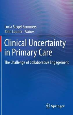 Clinical Uncertainty in Primary Care - The Challenge of Collaborative Engagement (Hardcover, 2014 ed.): Lucia Siegel Sommers,...