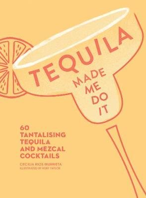 Tequila Made Me Do It - 60 Tantalising Tequila and Mezcal Cocktails (Hardcover): Cecilia Rios Murrieta