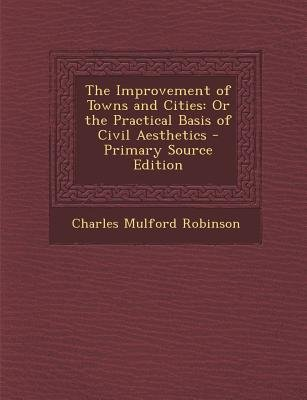 The Improvement of Towns and Cities - Or the Practical Basis of Civil Aesthetics - Primary Source Edition (Paperback): Charles...