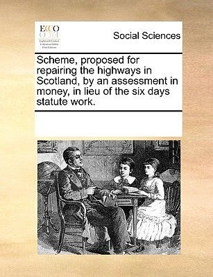 Scheme, Proposed for Repairing the Highways in Scotland, by an Assessment in Money, in Lieu of the Six Days Statute Work....