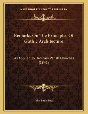 Remarks on the Principles of Gothic Architecture - As Applied to Ordinary Parish Churches (1846) (Paperback): John Louis Petit